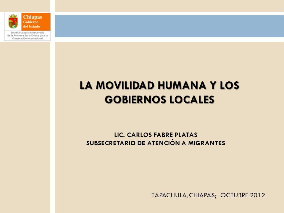 1 LA MOVILIDAD HUMANA Y LOS GOBIERNOS LOCALES LIC. CARLOS FABRE PLATAS SUBSECRETARIO DE ATENCIÓN A MIGRANTES TAPACHULA, CHIAPAS; OCTUBRE 2012