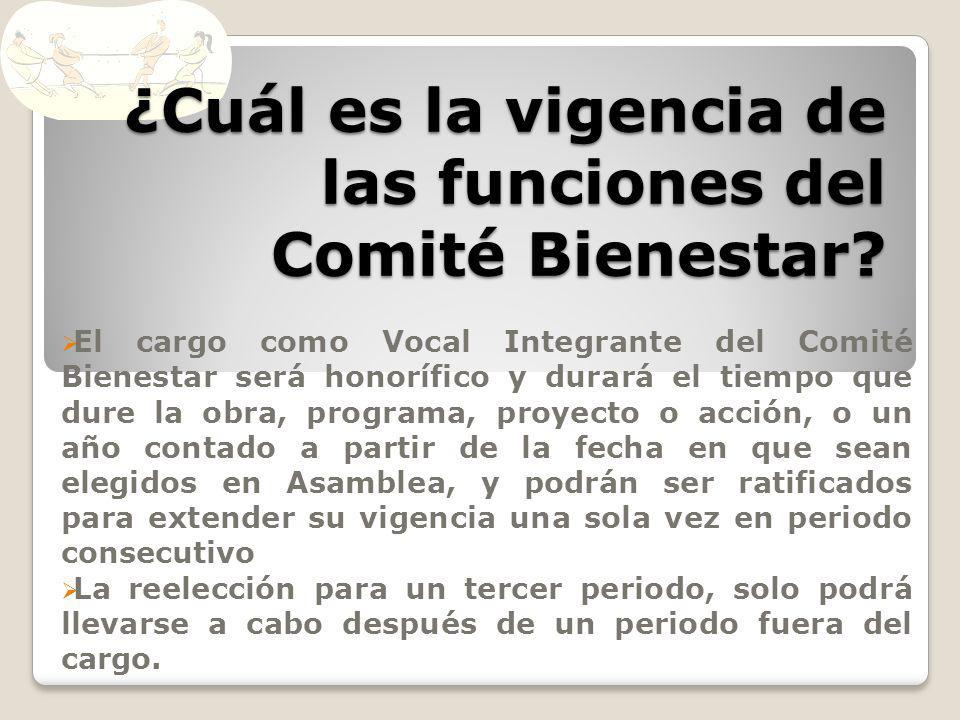 ¿Cuál es la vigencia de las funciones del Comité Bienestar? El cargo como Vocal Integrante del Comité Bienestar será honorífico y durará el tiempo que