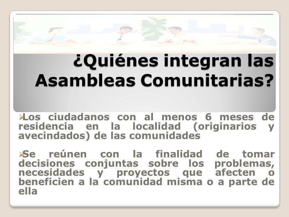 ¿Quiénes integran las Asambleas Comunitarias? Los ciudadanos con al menos 6 meses de residencia en la localidad (originarios y avecindados) de las com