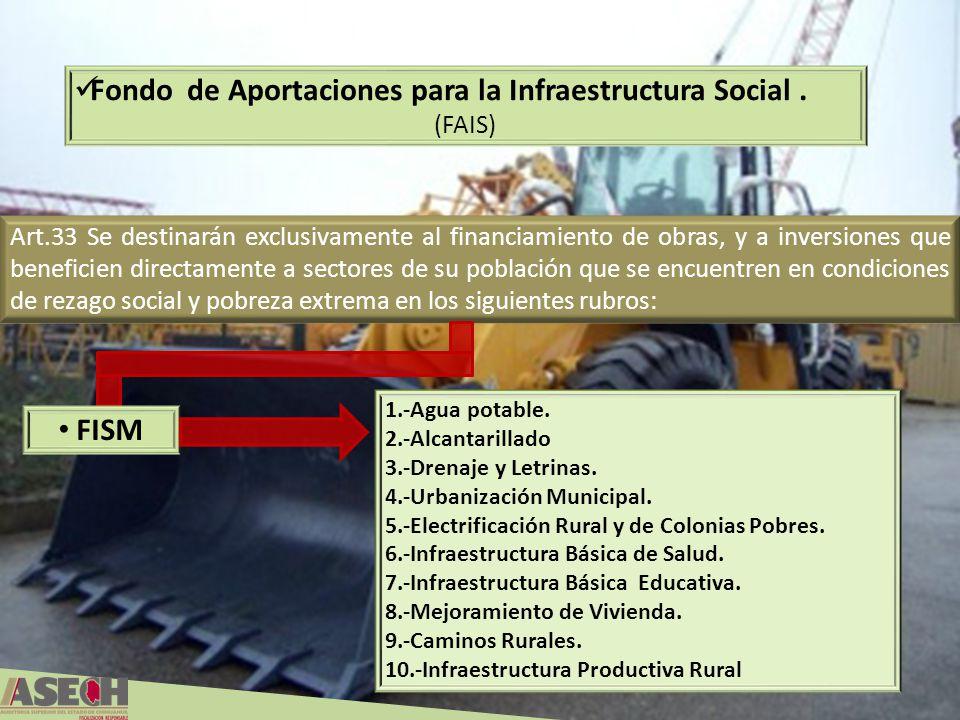 Art.33 Se destinarán exclusivamente al financiamiento de obras, y a inversiones que beneficien directamente a sectores de su población que se encuentren en condiciones de rezago social y pobreza extrema en los siguientes rubros: FISM Fondo de Aportaciones para la Infraestructura Social.