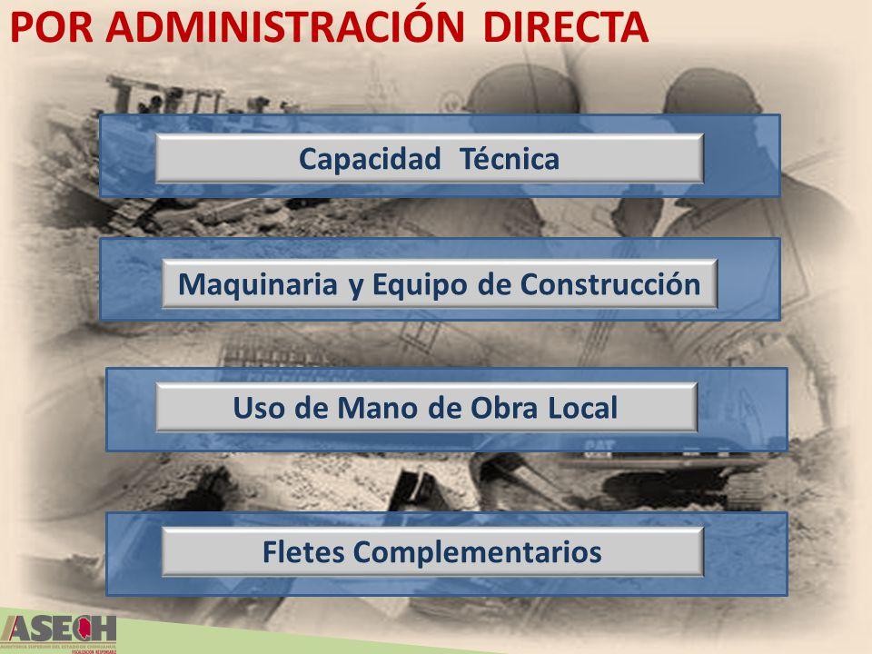 POR ADMINISTRACIÓN DIRECTA Capacidad Técnica Maquinaria y Equipo de Construcción Uso de Mano de Obra Local Fletes Complementarios