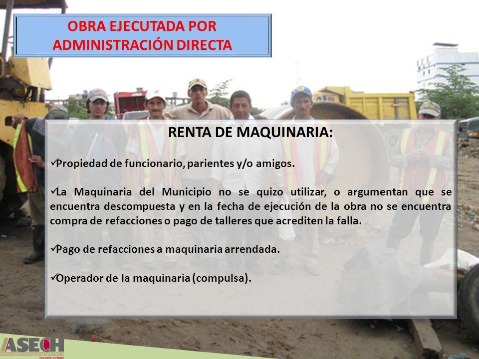 OBRA EJECUTADA POR ADMINISTRACIÓN DIRECTA RENTA DE MAQUINARIA: Propiedad de funcionario, parientes y/o amigos. La Maquinaria del Municipio no se quizo