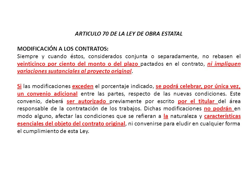 ARTICULO 70 DE LA LEY DE OBRA ESTATAL MODIFICACIÓN A LOS CONTRATOS: Siempre y cuando éstos, considerados conjunta o separadamente, no rebasen el veint