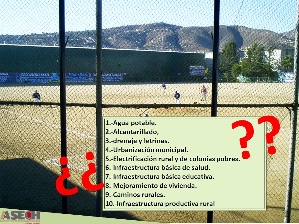 1.-Agua potable. 2.-Alcantarillado, 3.-drenaje y letrinas. 4.-Urbanización municipal. 5.-Electrificación rural y de colonias pobres. 6.-Infraestructur