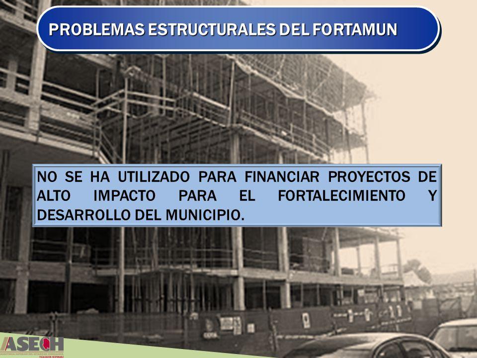 PROBLEMAS ESTRUCTURALES DEL FORTAMUN NO SE HA UTILIZADO PARA FINANCIAR PROYECTOS DE ALTO IMPACTO PARA EL FORTALECIMIENTO Y DESARROLLO DEL MUNICIPIO.