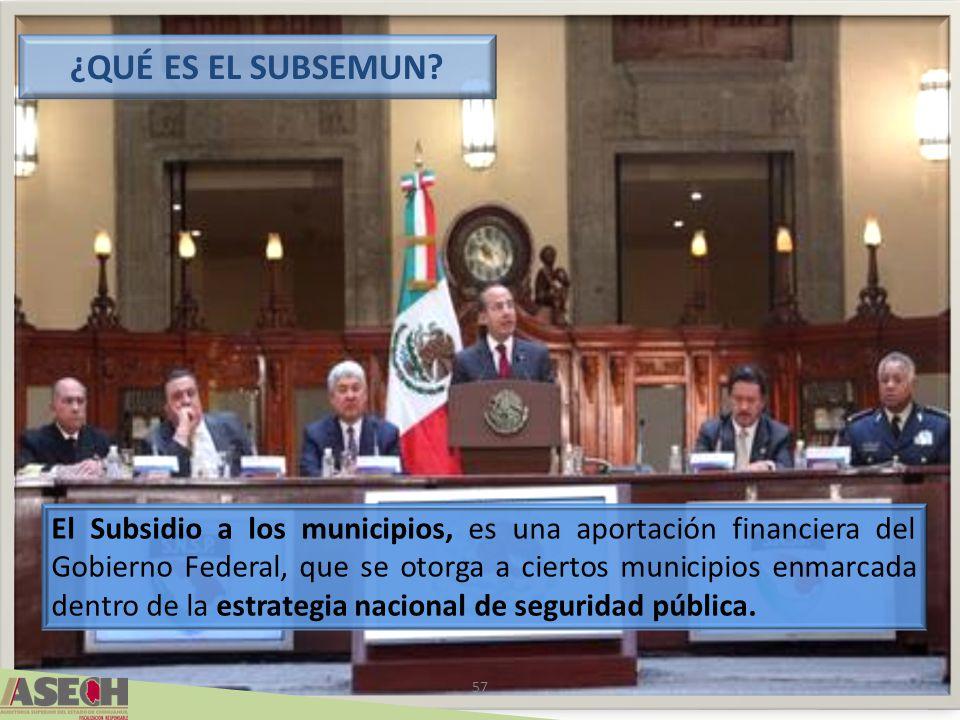 57 El Subsidio a los municipios, es una aportación financiera del Gobierno Federal, que se otorga a ciertos municipios enmarcada dentro de la estrategia nacional de seguridad pública.