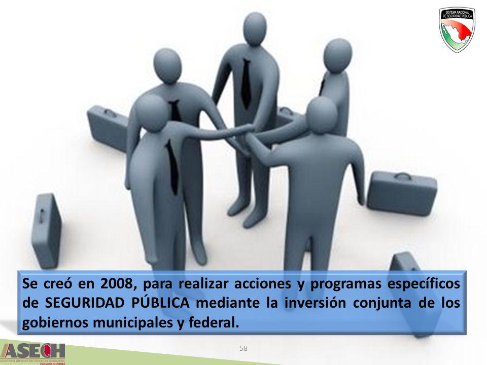 58 Se creó en 2008, para realizar acciones y programas específicos de SEGURIDAD PÚBLICA mediante la inversión conjunta de los gobiernos municipales y