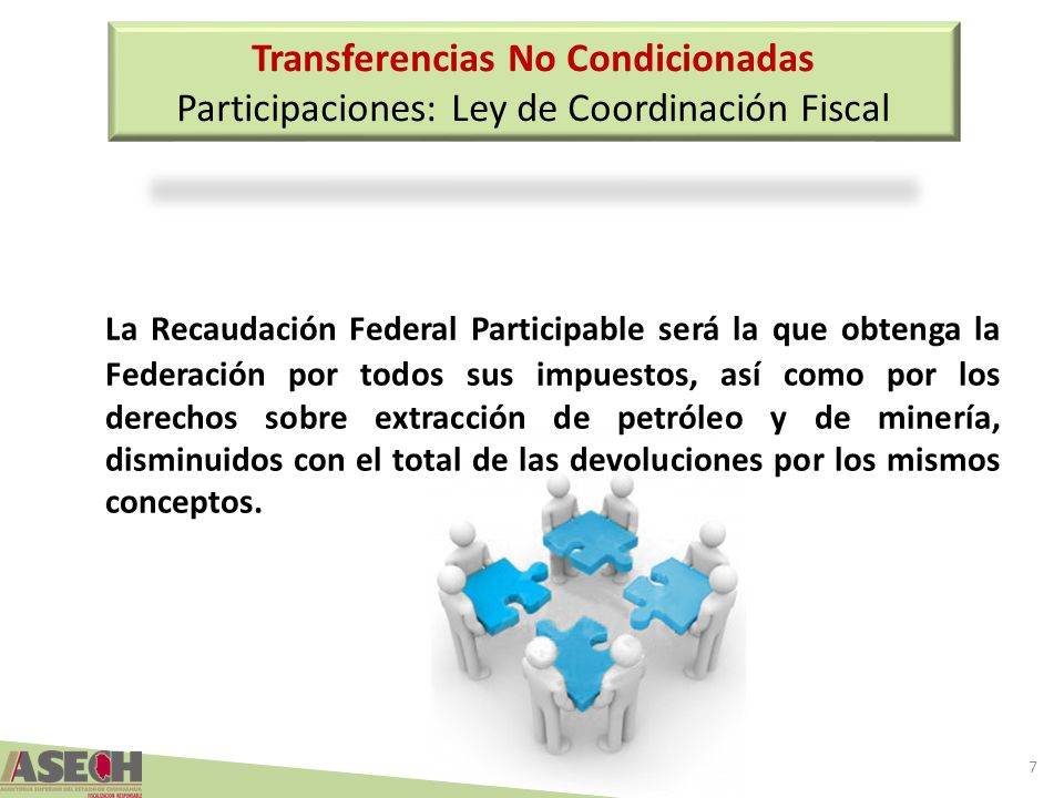 Transferencias No Condicionadas Participaciones: Ley de Coordinación Fiscal La Recaudación Federal Participable será la que obtenga la Federación por