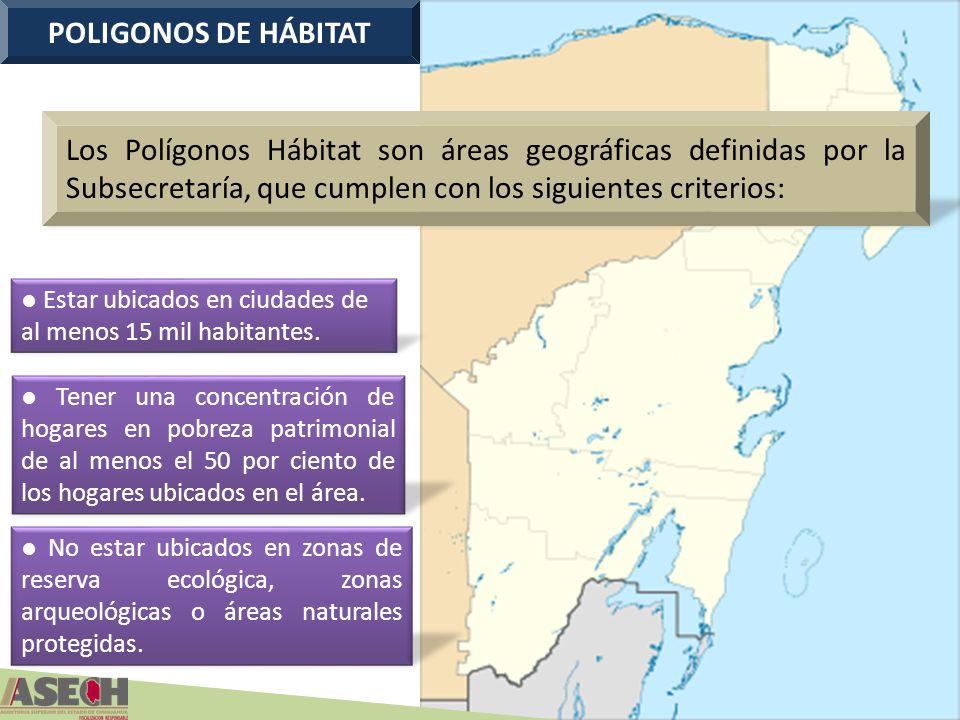 POLIGONOS DE HÁBITAT Estar ubicados en ciudades de al menos 15 mil habitantes. Tener una concentración de hogares en pobreza patrimonial de al menos e