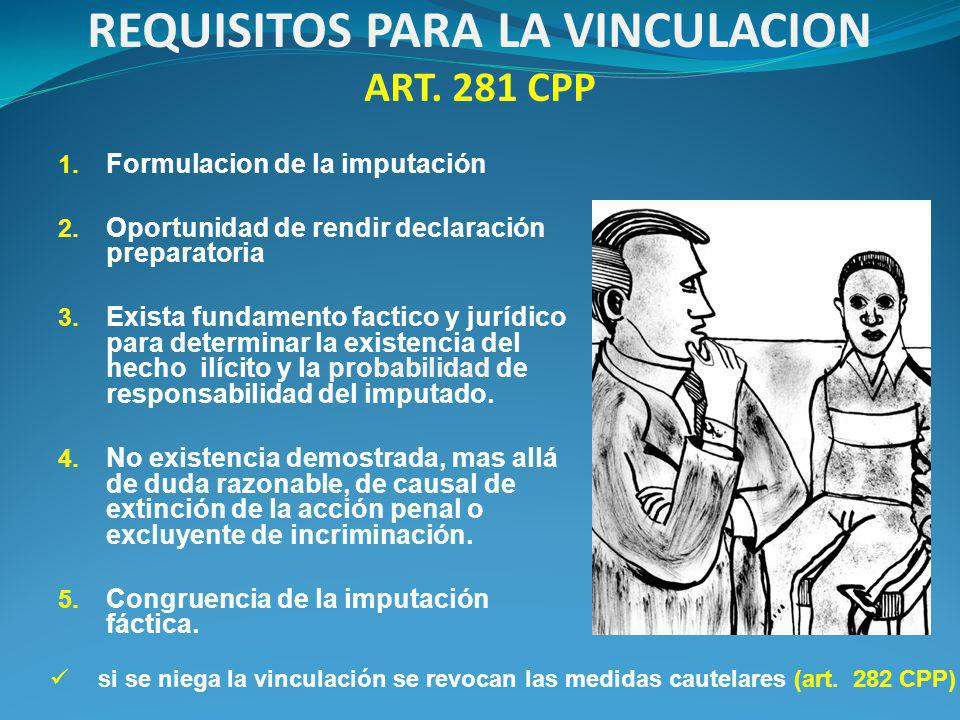 REQUISITOS PARA LA VINCULACION ART. 281 CPP 1. Formulacion de la imputación 2.