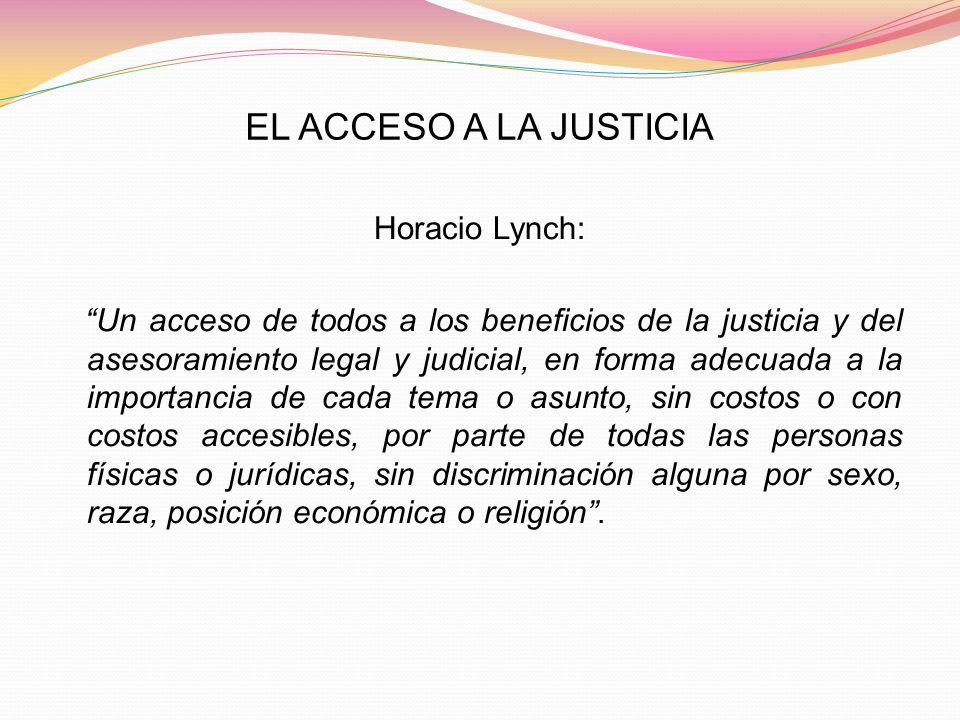 EL ACCESO A LA JUSTICIA Horacio Lynch: Un acceso de todos a los beneficios de la justicia y del asesoramiento legal y judicial, en forma adecuada a la