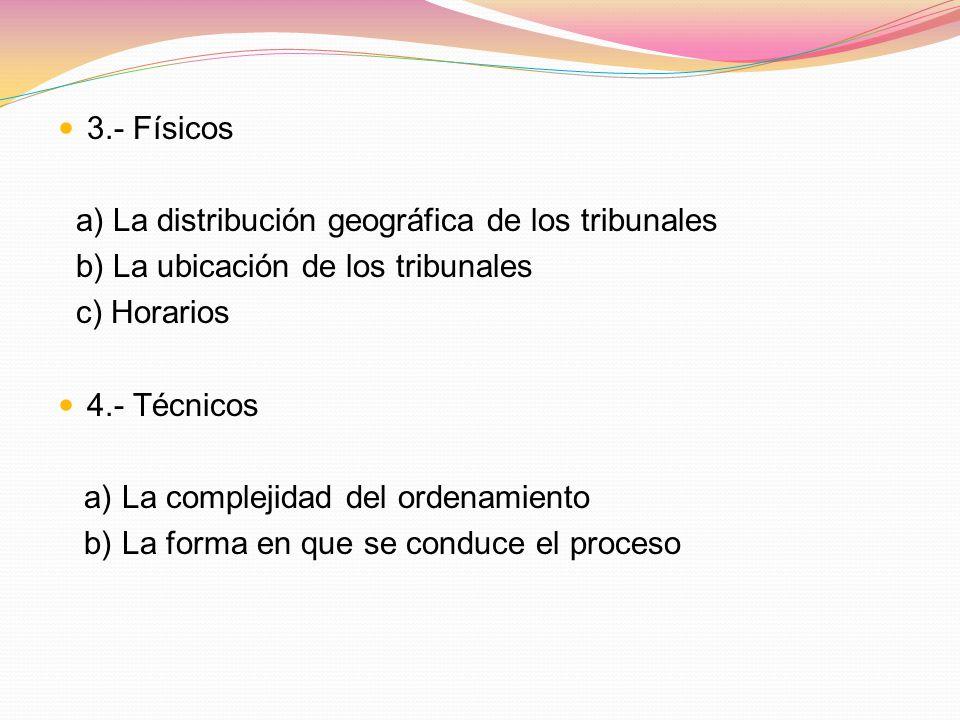 3.- Físicos a) La distribución geográfica de los tribunales b) La ubicación de los tribunales c) Horarios 4.- Técnicos a) La complejidad del ordenamie