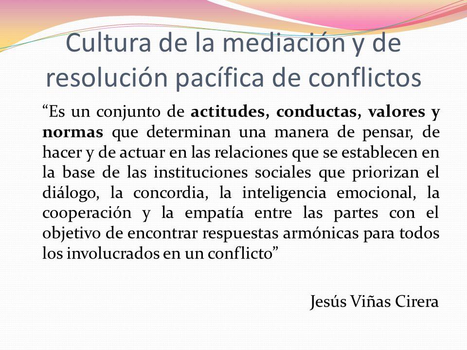 Cultura de la mediación y de resolución pacífica de conflictos Es un conjunto de actitudes, conductas, valores y normas que determinan una manera de p