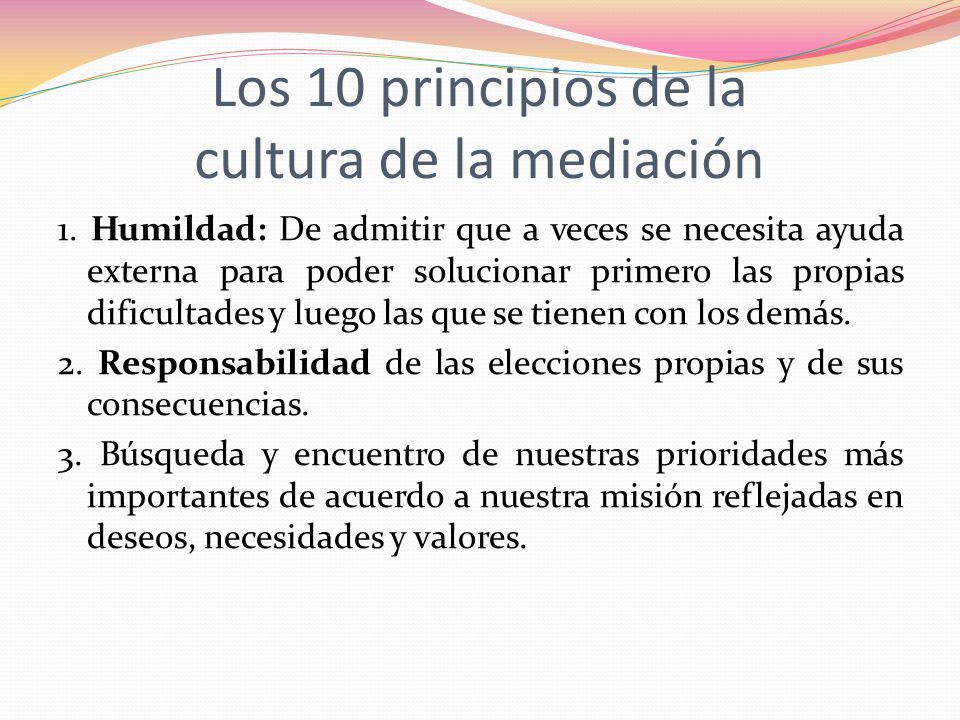 Los 10 principios de la cultura de la mediación 1. Humildad: De admitir que a veces se necesita ayuda externa para poder solucionar primero las propia