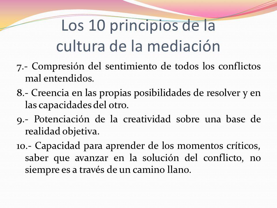 Los 10 principios de la cultura de la mediación 7.- Compresión del sentimiento de todos los conflictos mal entendidos. 8.- Creencia en las propias pos