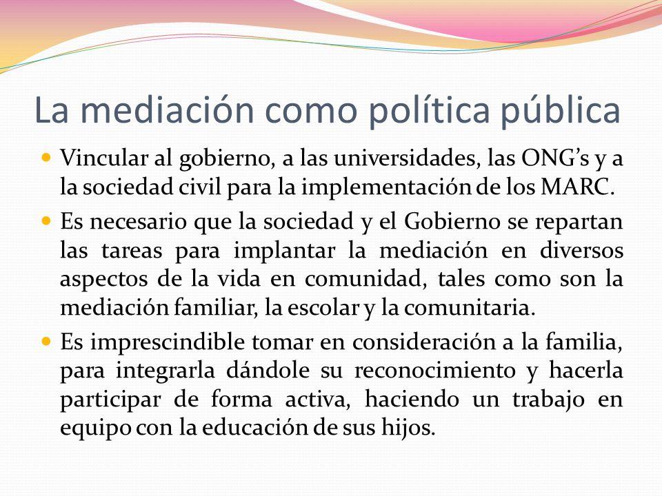 La mediación como política pública Vincular al gobierno, a las universidades, las ONGs y a la sociedad civil para la implementación de los MARC. Es ne
