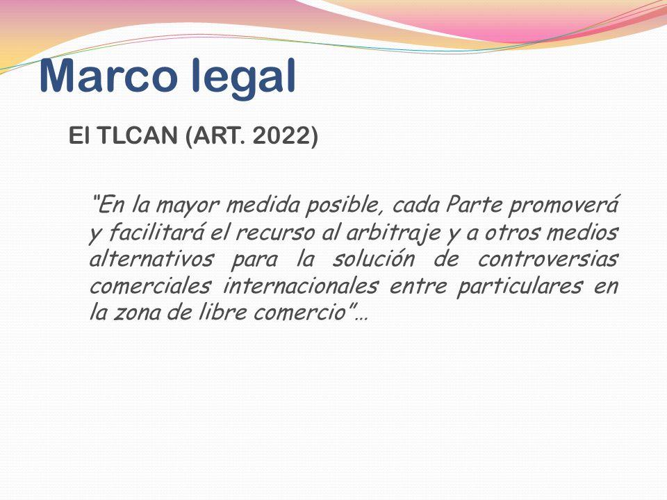 Marco legal El TLCAN (ART. 2022) En la mayor medida posible, cada Parte promoverá y facilitará el recurso al arbitraje y a otros medios alternativos p