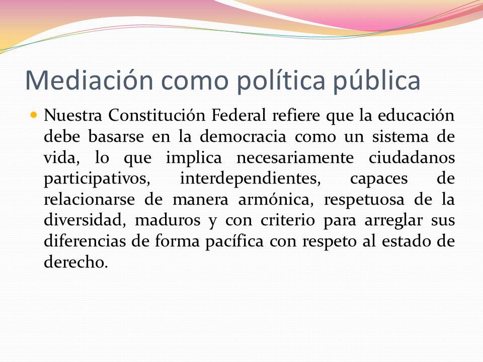 Mediación como política pública Nuestra Constitución Federal refiere que la educación debe basarse en la democracia como un sistema de vida, lo que im