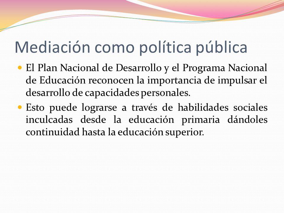 Mediación como política pública El Plan Nacional de Desarrollo y el Programa Nacional de Educación reconocen la importancia de impulsar el desarrollo
