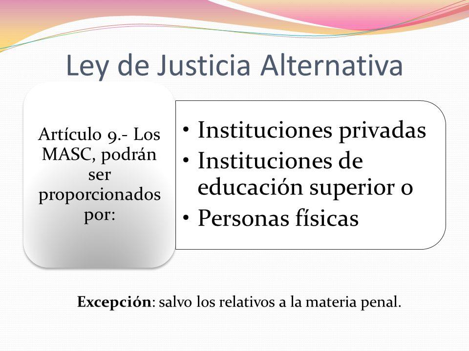 Ley de Justicia Alternativa Instituciones privadas Instituciones de educación superior o Personas físicas Artículo 9.- Los MASC, podrán ser proporcion