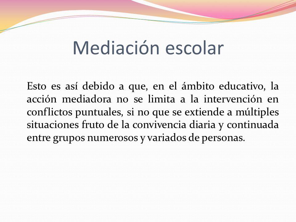 Mediación escolar Esto es así debido a que, en el ámbito educativo, la acción mediadora no se limita a la intervención en conflictos puntuales, si no
