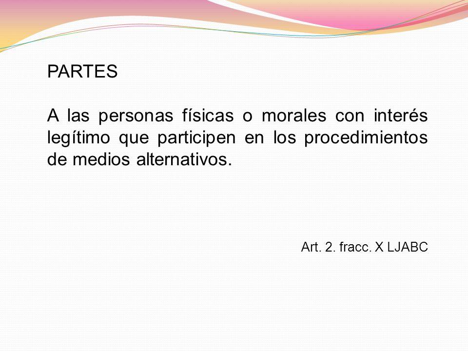 PARTES A las personas físicas o morales con interés legítimo que participen en los procedimientos de medios alternativos. Art. 2. fracc. X LJABC