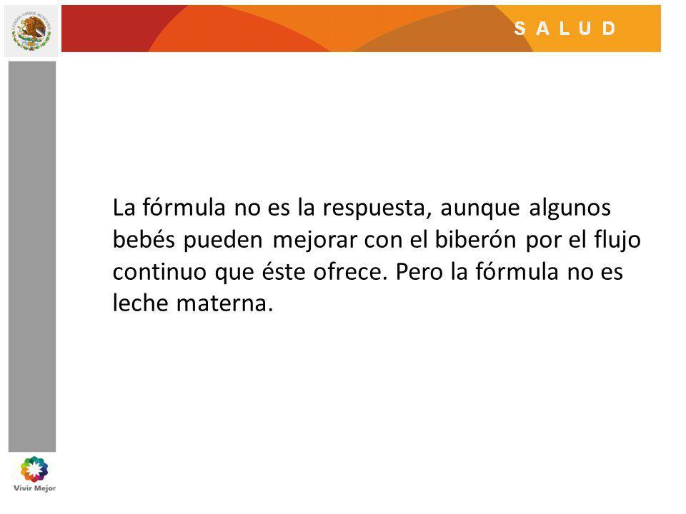 La fórmula no es la respuesta, aunque algunos bebés pueden mejorar con el biberón por el flujo continuo que éste ofrece. Pero la fórmula no es leche m