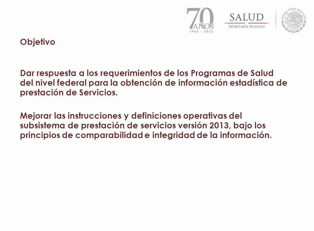Objetivo Dar respuesta a los requerimientos de los Programas de Salud del nivel federal para la obtención de información estadística de prestación de
