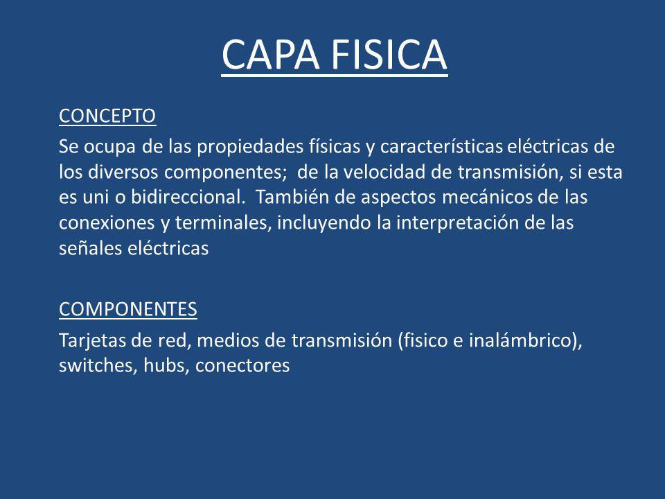 CAPA FISICA CONCEPTO Se ocupa de las propiedades físicas y características eléctricas de los diversos componentes; de la velocidad de transmisión, si