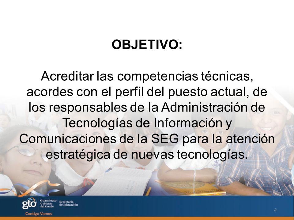 OBJETIVO: Acreditar las competencias técnicas, acordes con el perfil del puesto actual, de los responsables de la Administración de Tecnologías de Información y Comunicaciones de la SEG para la atención estratégica de nuevas tecnologías.
