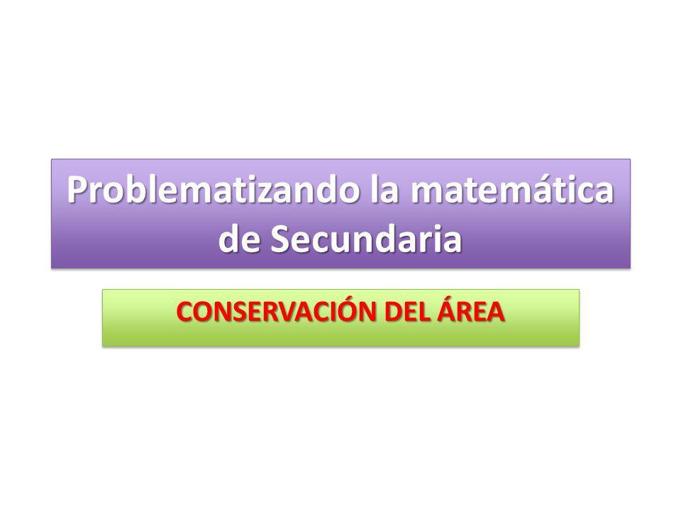 Problematizando la matemática de Secundaria CONSERVACIÓN DEL ÁREA