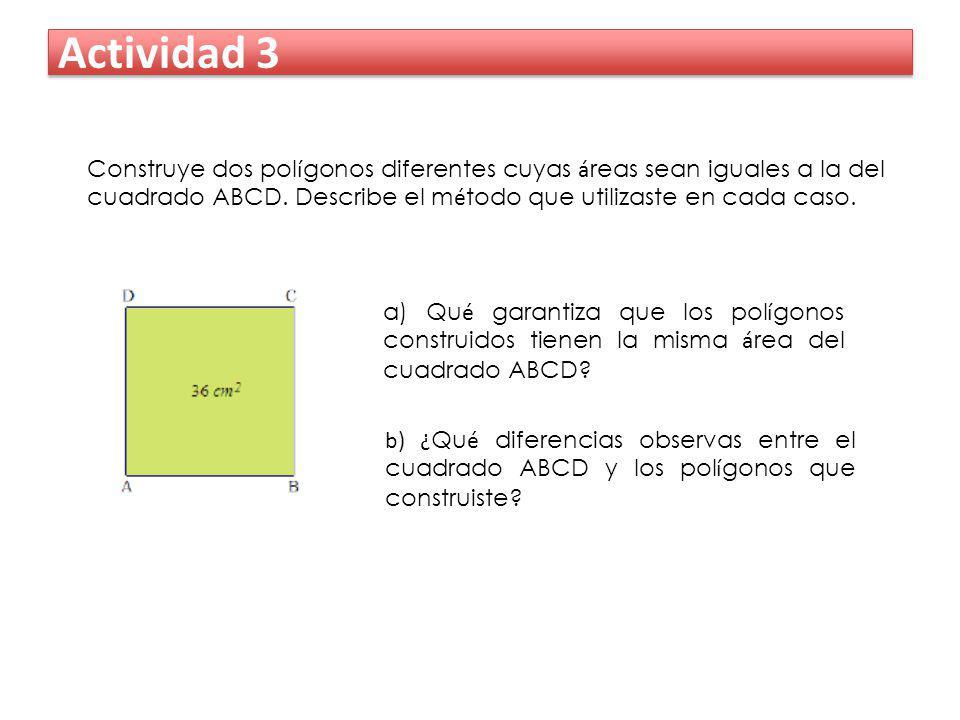 Actividad 3 Construye dos pol í gonos diferentes cuyas á reas sean iguales a la del cuadrado ABCD. Describe el m é todo que utilizaste en cada caso. b