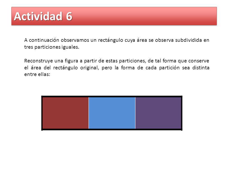 Actividad 6 A continuación observamos un rectángulo cuya área se observa subdividida en tres particiones iguales. Reconstruye una figura a partir de e