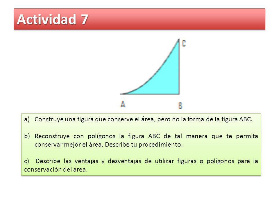 Actividad 7 a)Construye una figura que conserve el área, pero no la forma de la figura ABC. b)Reconstruye con polígonos la figura ABC de tal manera qu