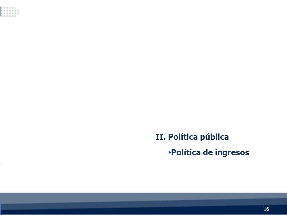16 II. Política pública Política de ingresos