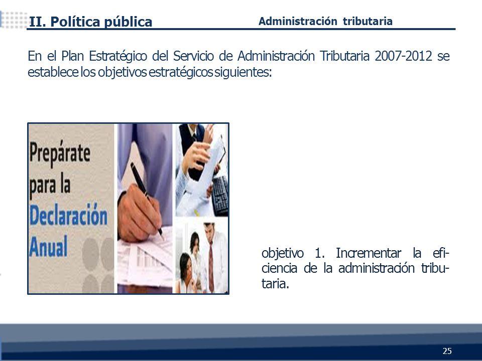 objetivo 1. Incrementar la efi- ciencia de la administración tribu- taria. II. Política pública 25 En el Plan Estratégico del Servicio de Administraci