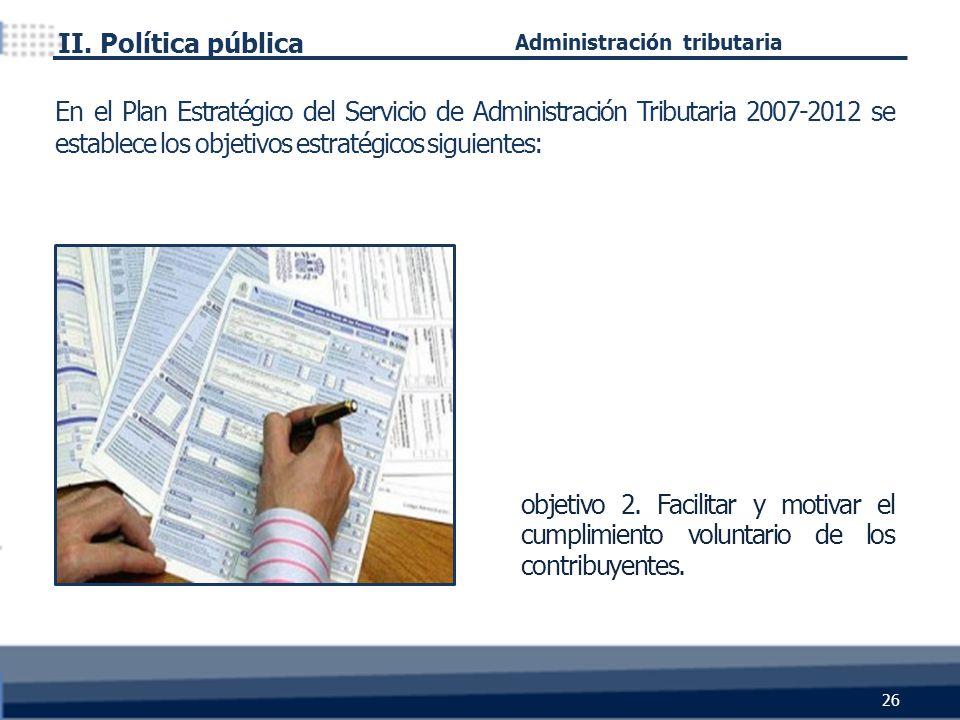 objetivo 2. Facilitar y motivar el cumplimiento voluntario de los contribuyentes. II. Política pública 26 Administración tributaria En el Plan Estraté
