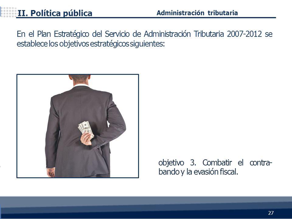 objetivo 3. Combatir el contra- bando y la evasión fiscal. II. Política pública 27 Administración tributaria En el Plan Estratégico del Servicio de Ad