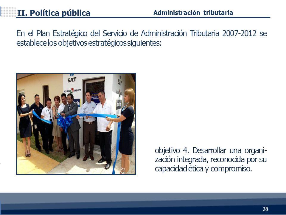 objetivo 4. Desarrollar una organi- zación integrada, reconocida por su capacidad ética y compromiso. II. Política pública 28 Administración tributari