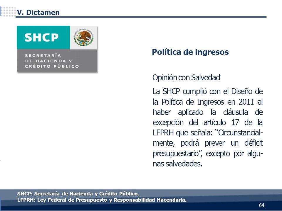 Opinión con Salvedad La SHCP cumplió con el Diseño de la Política de Ingresos en 2011 al haber aplicado la cláusula de excepción del artículo 17 de la LFPRH que señala: Circunstancial- mente, podrá prever un déficit presupuestario, excepto por algu- nas salvedades.