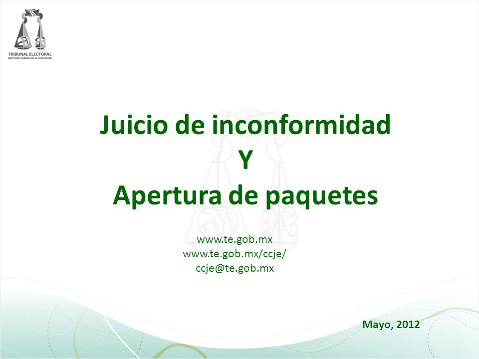 Juicio de inconformidad Y Apertura de paquetes www.te.gob.mx www.te.gob.mx/ccje/ ccje@te.gob.mx Mayo, 2012