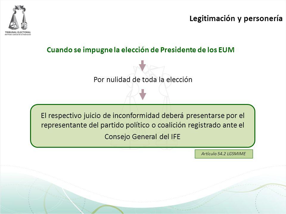 Legitimación y personería Cuando se impugne la elección de Presidente de los EUM El respectivo juicio de inconformidad deberá presentarse por el repre