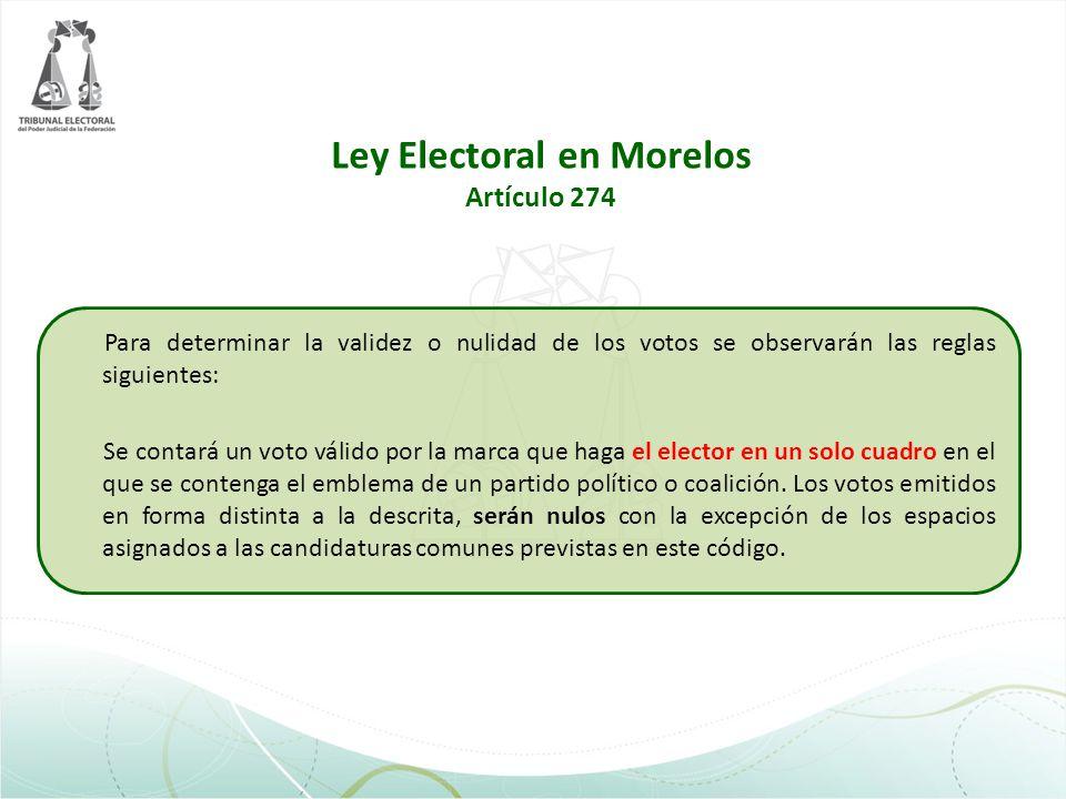 Ley Electoral en Morelos Artículo 274 Para determinar la validez o nulidad de los votos se observarán las reglas siguientes: Se contará un voto válido
