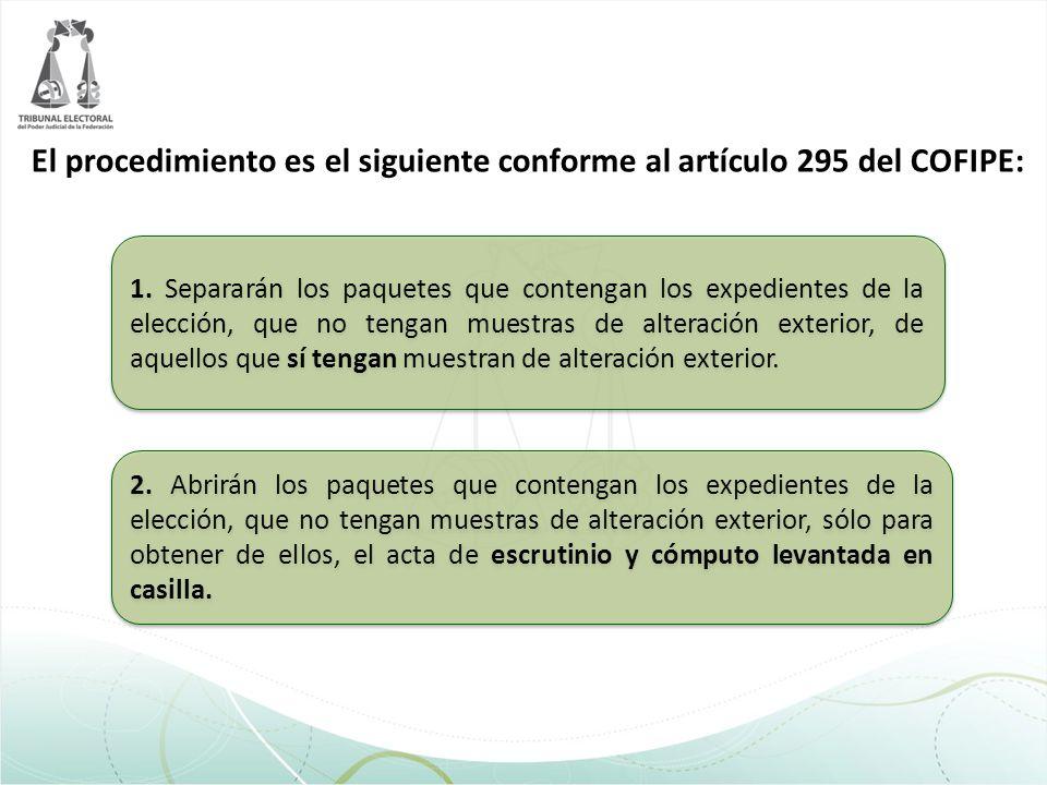 El procedimiento es el siguiente conforme al artículo 295 del COFIPE: 1. Separarán los paquetes que contengan los expedientes de la elección, que no t