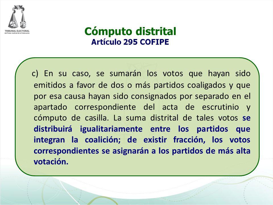 Cómputo distrital Artículo 295 COFIPE c) En su caso, se sumarán los votos que hayan sido emitidos a favor de dos o más partidos coaligados y que por e