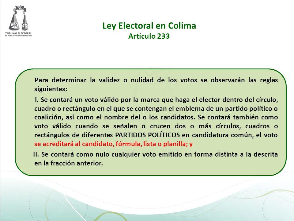 Ley Electoral en Colima Artículo 233 Para determinar la validez o nulidad de los votos se observarán las reglas siguientes: I. Se contará un voto váli