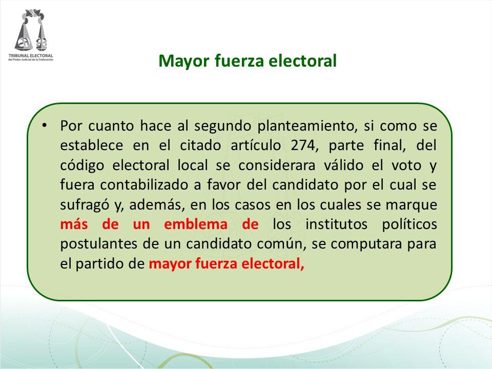 Mayor fuerza electoral Por cuanto hace al segundo planteamiento, si como se establece en el citado artículo 274, parte final, del código electoral loc