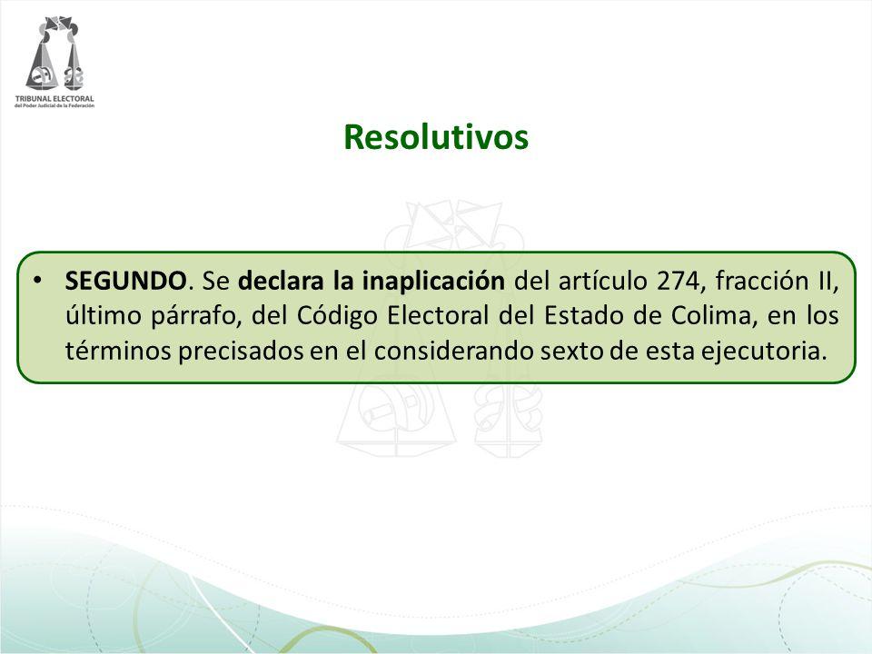 Resolutivos SEGUNDO. Se declara la inaplicación del artículo 274, fracción II, último párrafo, del Código Electoral del Estado de Colima, en los térmi