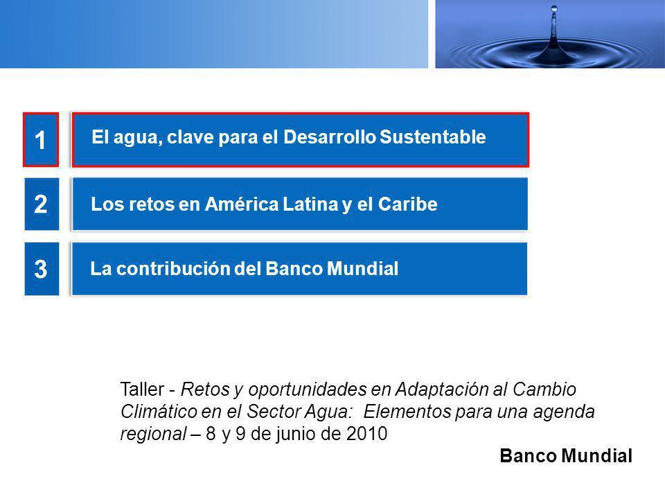 El agua, clave para el Desarrollo Sustentable 1 2 3 Los retos en América Latina y el Caribe La contribución del Banco Mundial Taller - Retos y oportunidades en Adaptación al Cambio Climático en el Sector Agua: Elementos para una agenda regional – 8 y 9 de junio de 2010 Banco Mundial