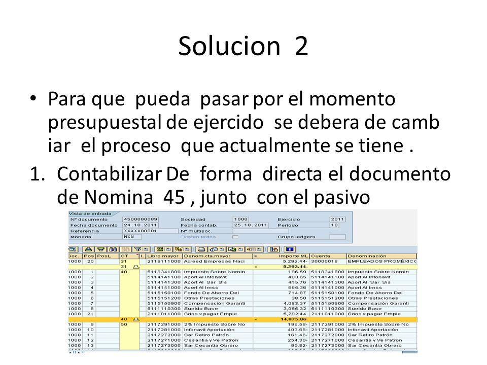 Solucion 2 Para que pueda pasar por el momento presupuestal de ejercido se debera de camb iar el proceso que actualmente se tiene. 1.Contabilizar De f